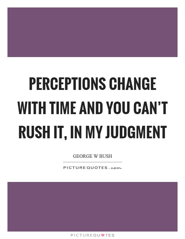 Perceptions change with time and you can't rush it, in my judgment Picture Quote #1