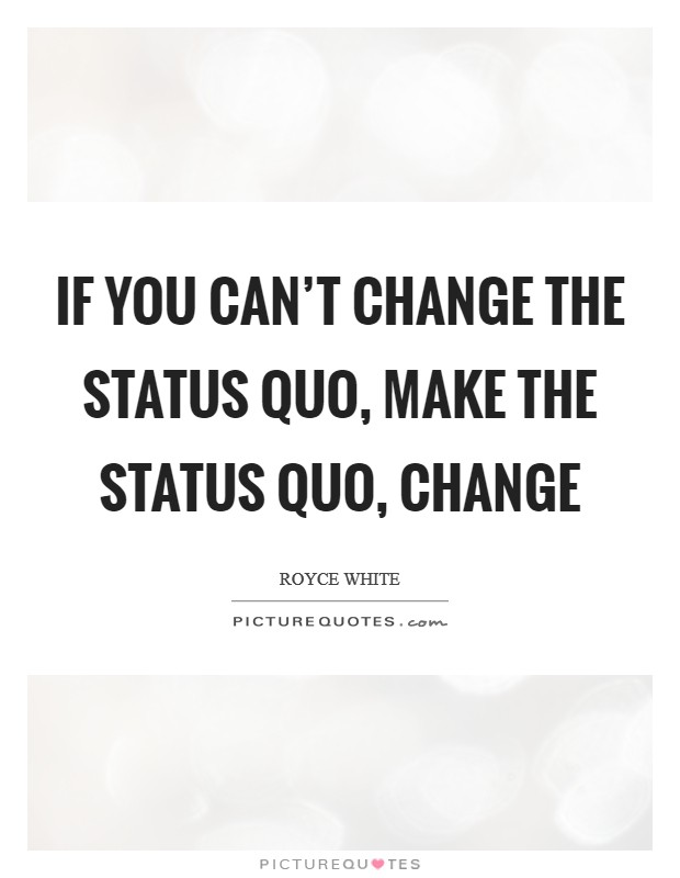 If you can't change the status quo, make the status quo, change Picture Quote #1