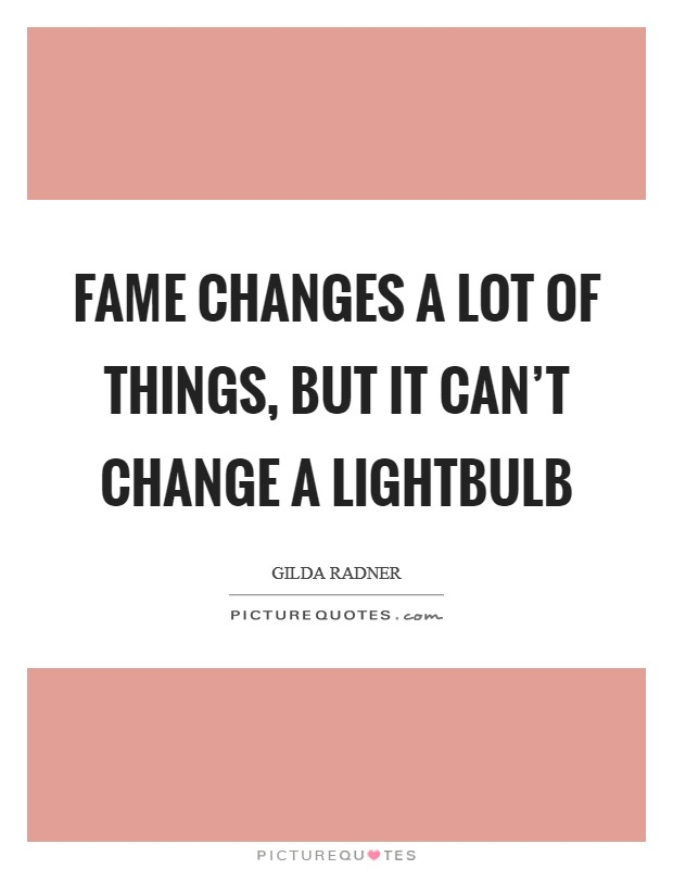 Fame changes a lot of things, but it can't change a lightbulb Picture Quote #1