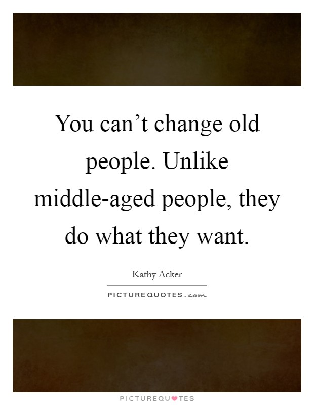 You can't change old people. Unlike middle-aged people, they do what they want Picture Quote #1
