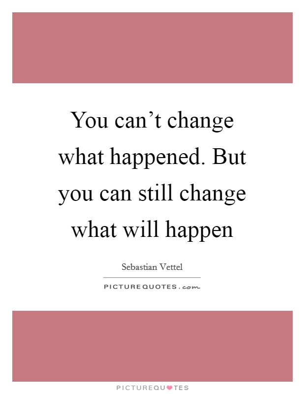 You can't change what happened. But you can still change what will happen Picture Quote #1
