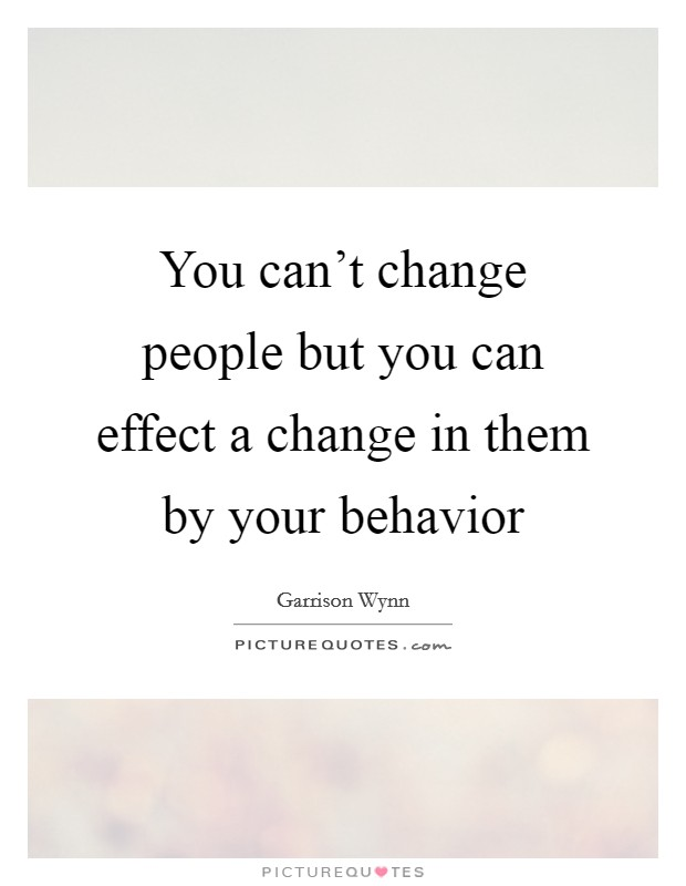You can't change people but you can effect a change in them by your behavior Picture Quote #1