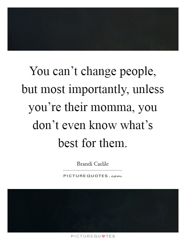 You can't change people, but most importantly, unless you're their momma, you don't even know what's best for them Picture Quote #1