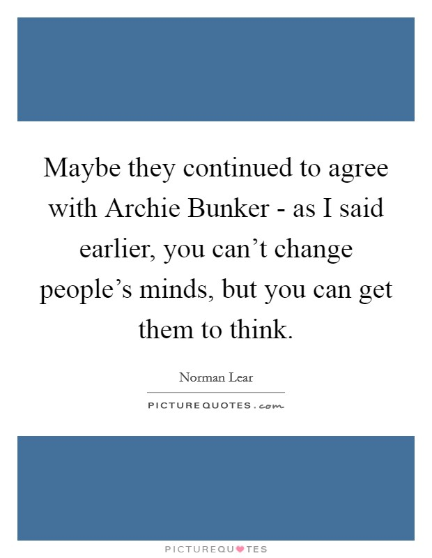 Maybe they continued to agree with Archie Bunker - as I said earlier, you can't change people's minds, but you can get them to think Picture Quote #1