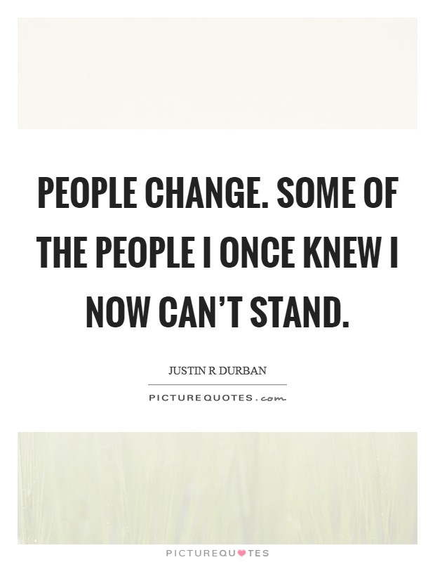 People change. Some of the people I once knew I now can't stand Picture Quote #1