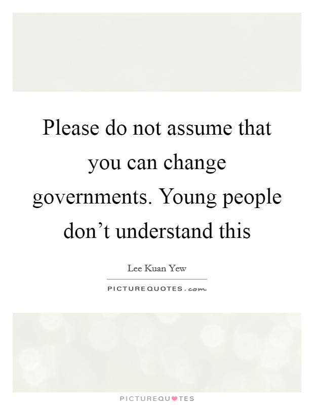 Please do not assume that you can change governments. Young people don't understand this Picture Quote #1