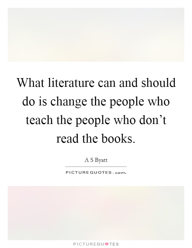 What literature can and should do is change the people who teach the people who don't read the books Picture Quote #1