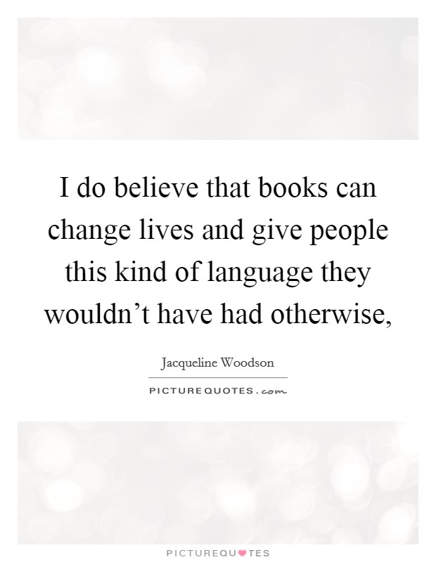 I do believe that books can change lives and give people this kind of language they wouldn't have had otherwise, Picture Quote #1