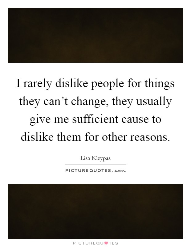I rarely dislike people for things they can't change, they usually give me sufficient cause to dislike them for other reasons Picture Quote #1