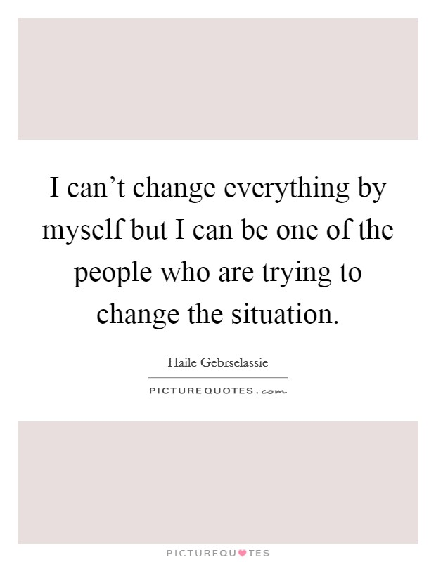 I can't change everything by myself but I can be one of the people who are trying to change the situation Picture Quote #1