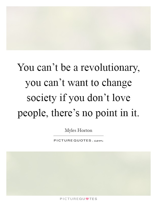 You can't be a revolutionary, you can't want to change society if you don't love people, there's no point in it Picture Quote #1