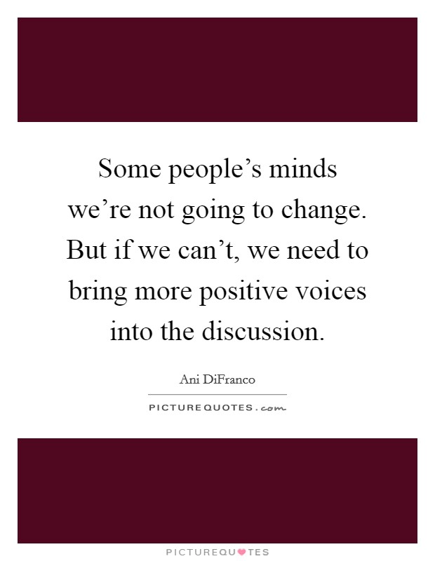 Some people's minds we're not going to change. But if we can't, we need to bring more positive voices into the discussion Picture Quote #1