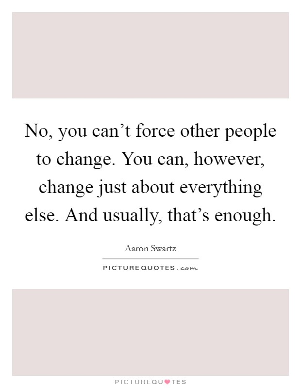 No, you can't force other people to change. You can, however, change just about everything else. And usually, that's enough Picture Quote #1