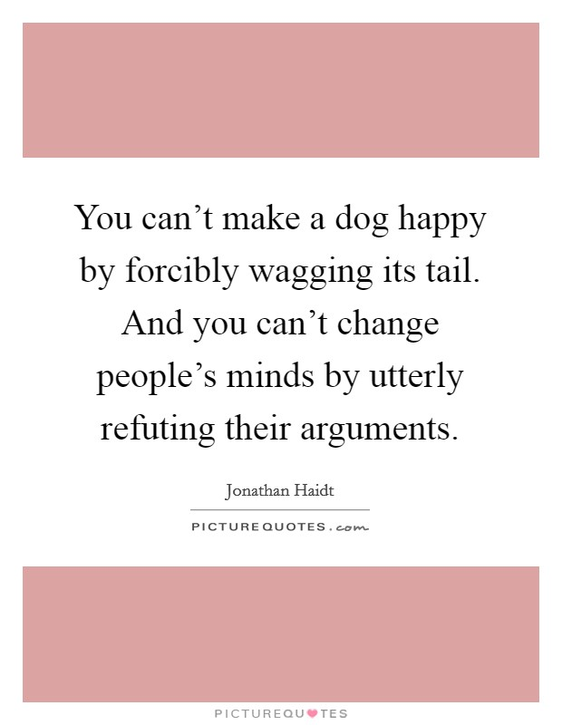 You can't make a dog happy by forcibly wagging its tail. And you can't change people's minds by utterly refuting their arguments Picture Quote #1