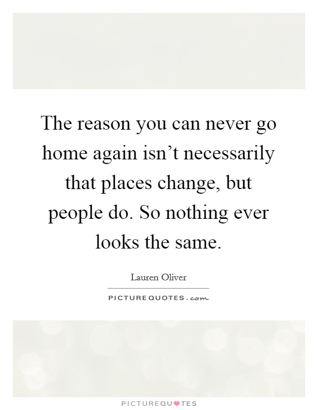 The reason you can never go home again isn't necessarily that places change, but people do. So nothing ever looks the same Picture Quote #1