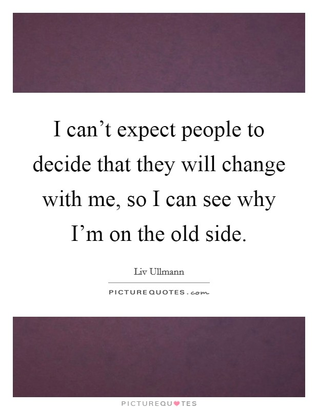 I can't expect people to decide that they will change with me, so I can see why I'm on the old side. Picture Quote #1