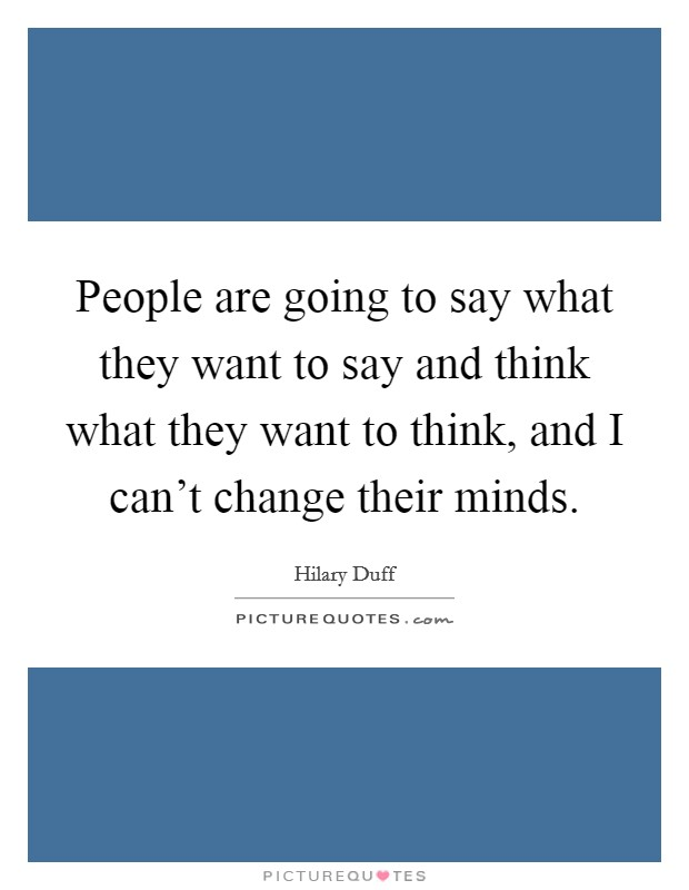 People are going to say what they want to say and think what they want to think, and I can't change their minds Picture Quote #1
