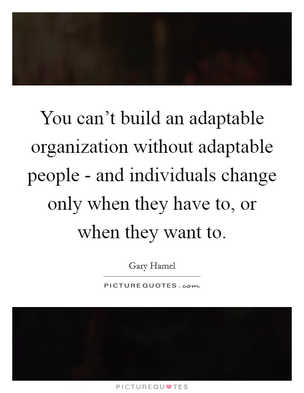 You can't build an adaptable organization without adaptable people - and individuals change only when they have to, or when they want to Picture Quote #1