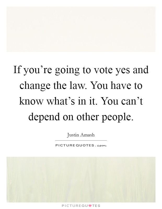 If you're going to vote yes and change the law. You have to know what's in it. You can't depend on other people Picture Quote #1