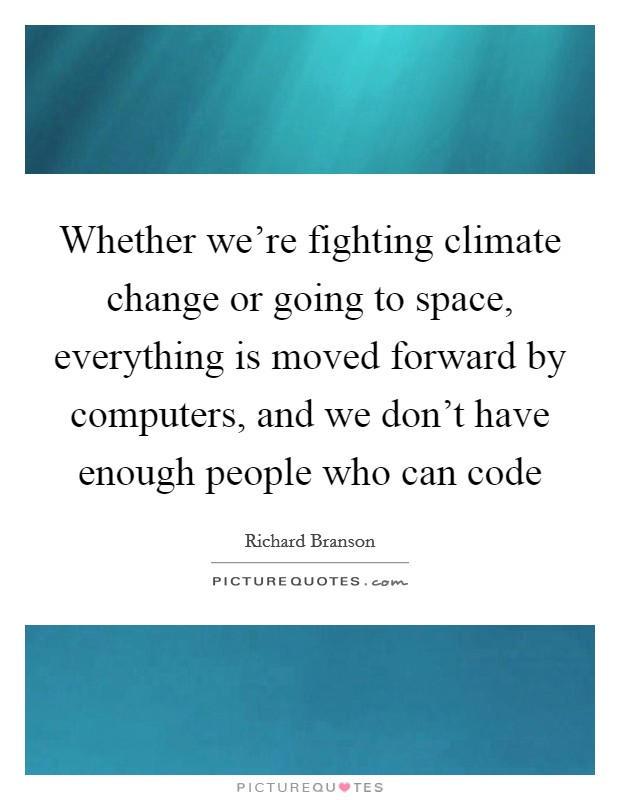 Whether we're fighting climate change or going to space, everything is moved forward by computers, and we don't have enough people who can code Picture Quote #1