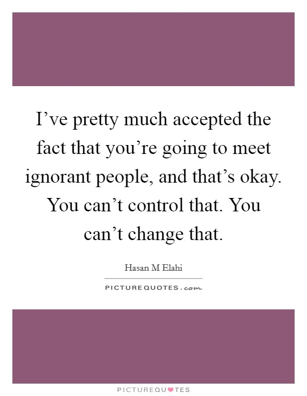 I've pretty much accepted the fact that you're going to meet ignorant people, and that's okay. You can't control that. You can't change that Picture Quote #1