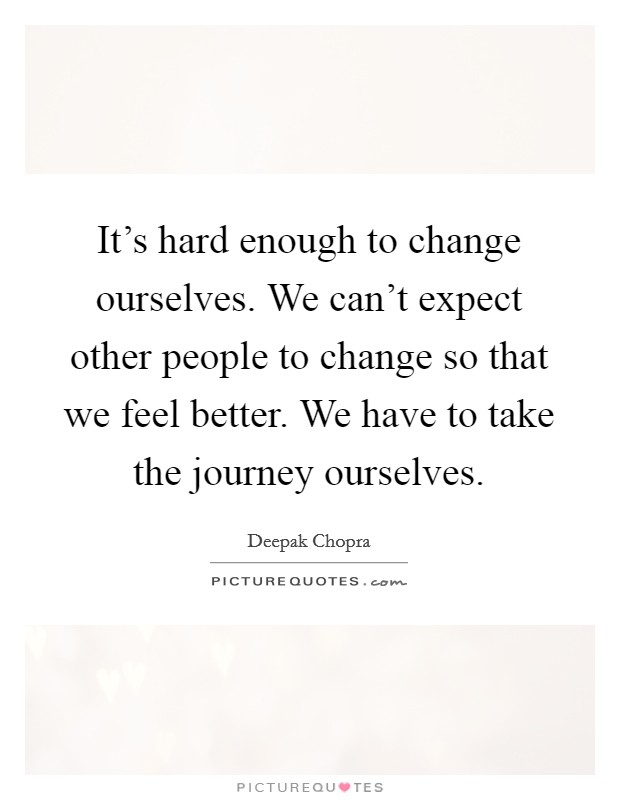 It's hard enough to change ourselves. We can't expect other people to change so that we feel better. We have to take the journey ourselves. Picture Quote #1