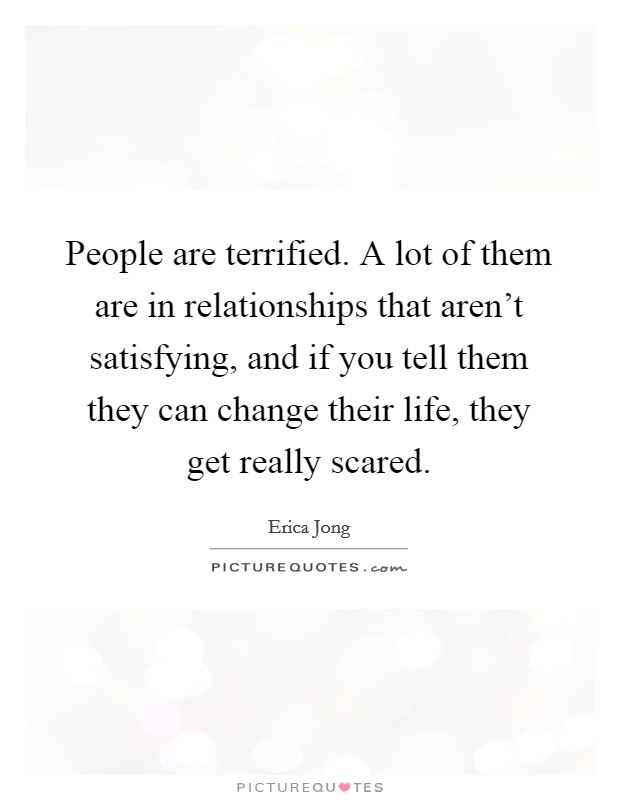 People are terrified. A lot of them are in relationships that aren't satisfying, and if you tell them they can change their life, they get really scared Picture Quote #1
