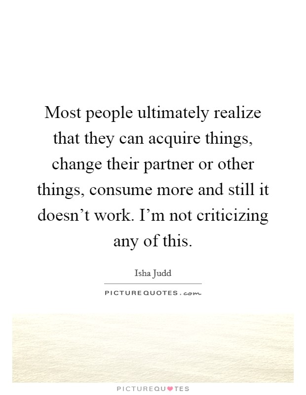 Most people ultimately realize that they can acquire things, change their partner or other things, consume more and still it doesn't work. I'm not criticizing any of this Picture Quote #1