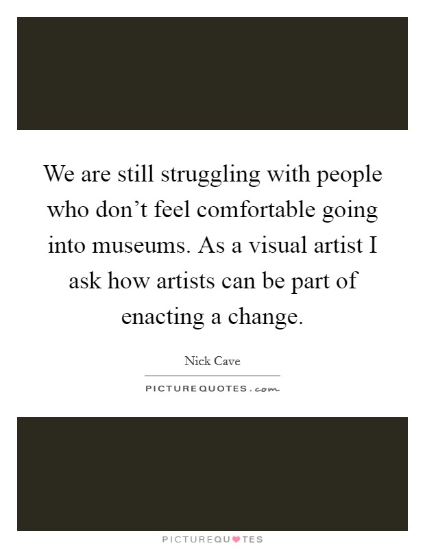 We are still struggling with people who don't feel comfortable going into museums. As a visual artist I ask how artists can be part of enacting a change Picture Quote #1