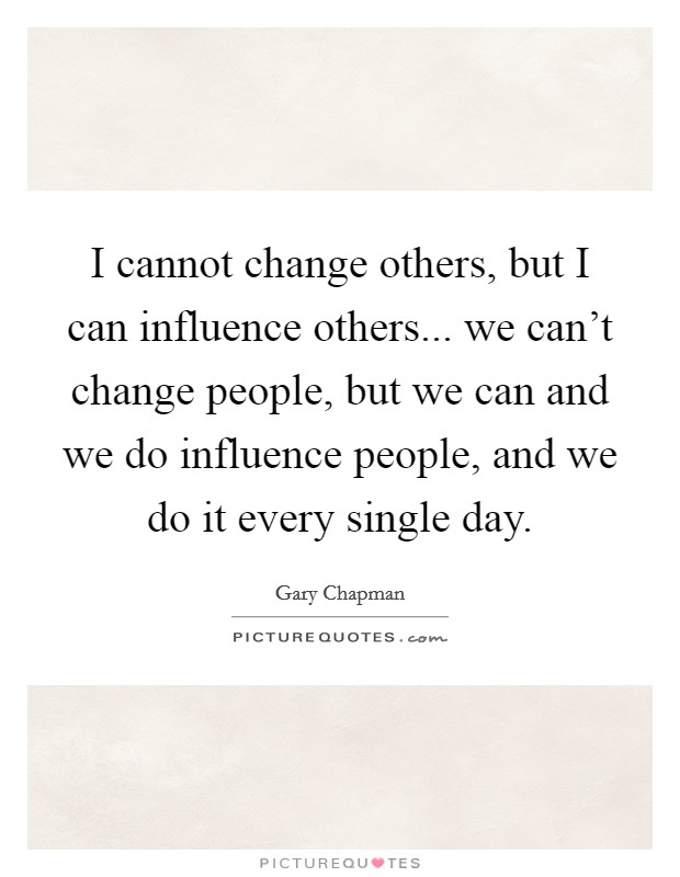 I cannot change others, but I can influence others... we can't change people, but we can and we do influence people, and we do it every single day Picture Quote #1