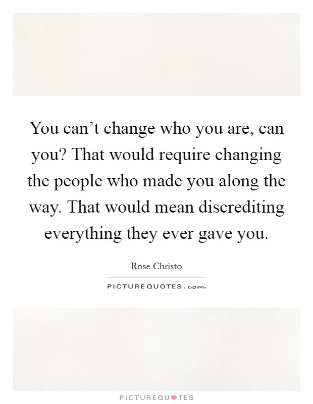 You can't change who you are, can you? That would require changing the people who made you along the way. That would mean discrediting everything they ever gave you Picture Quote #1