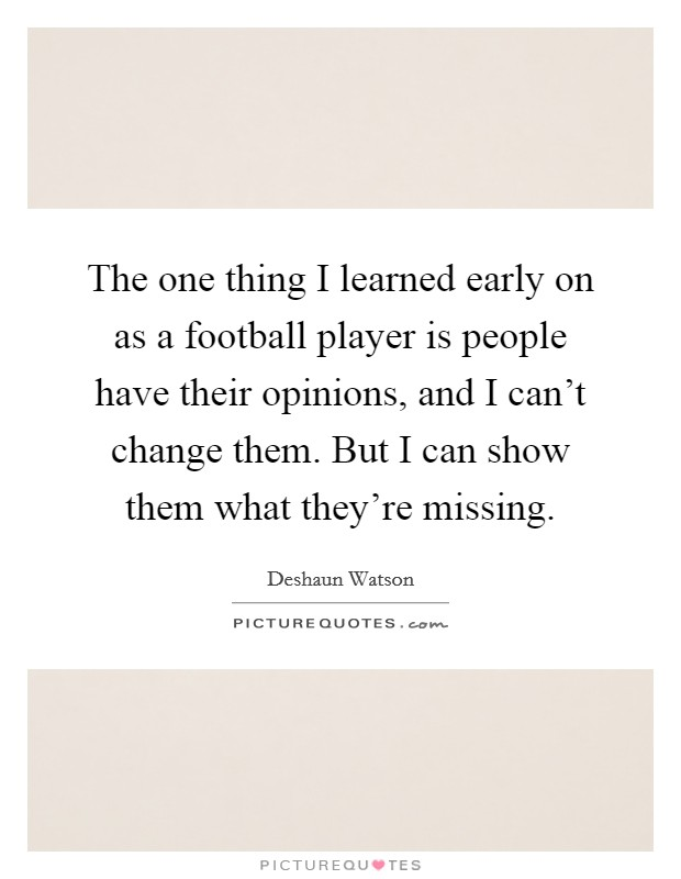 The one thing I learned early on as a football player is people have their opinions, and I can't change them. But I can show them what they're missing Picture Quote #1