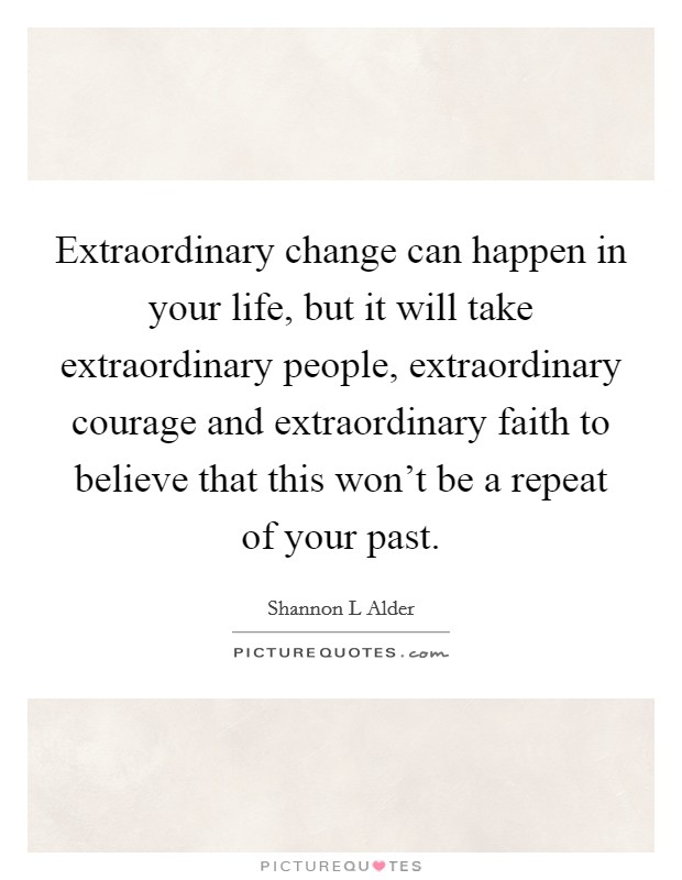 Extraordinary change can happen in your life, but it will take extraordinary people, extraordinary courage and extraordinary faith to believe that this won't be a repeat of your past Picture Quote #1