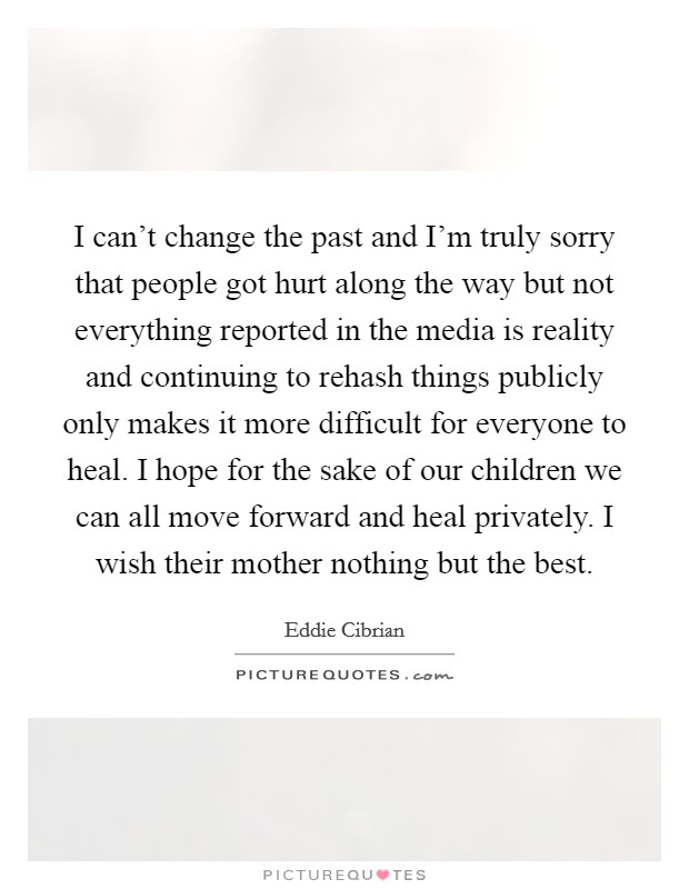I can't change the past and I'm truly sorry that people got hurt along the way but not everything reported in the media is reality and continuing to rehash things publicly only makes it more difficult for everyone to heal. I hope for the sake of our children we can all move forward and heal privately. I wish their mother nothing but the best Picture Quote #1