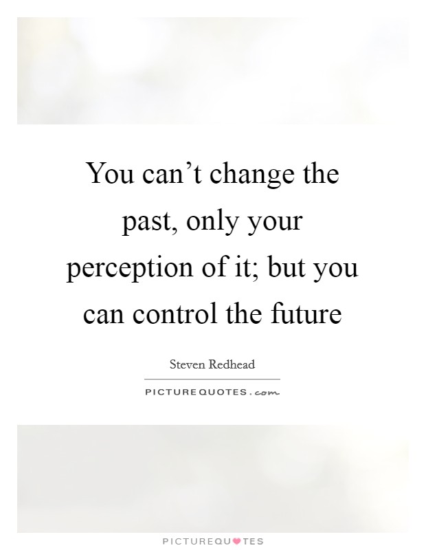 You can't change the past, only your perception of it; but you can control the future Picture Quote #1