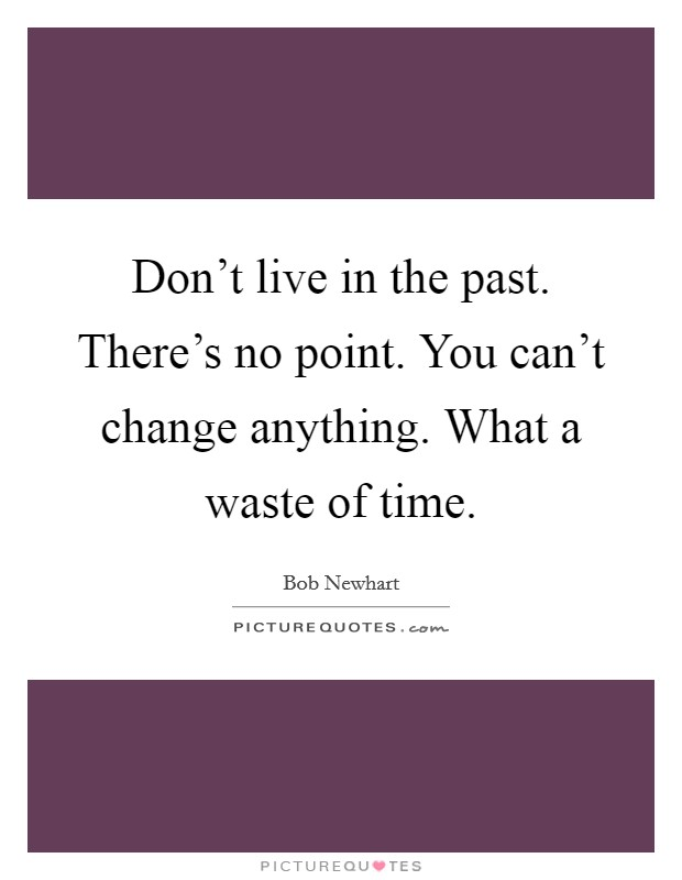 Don't live in the past. There's no point. You can't change anything. What a waste of time Picture Quote #1