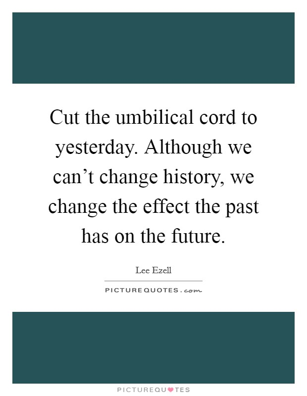 Cut the umbilical cord to yesterday. Although we can't change history, we change the effect the past has on the future Picture Quote #1