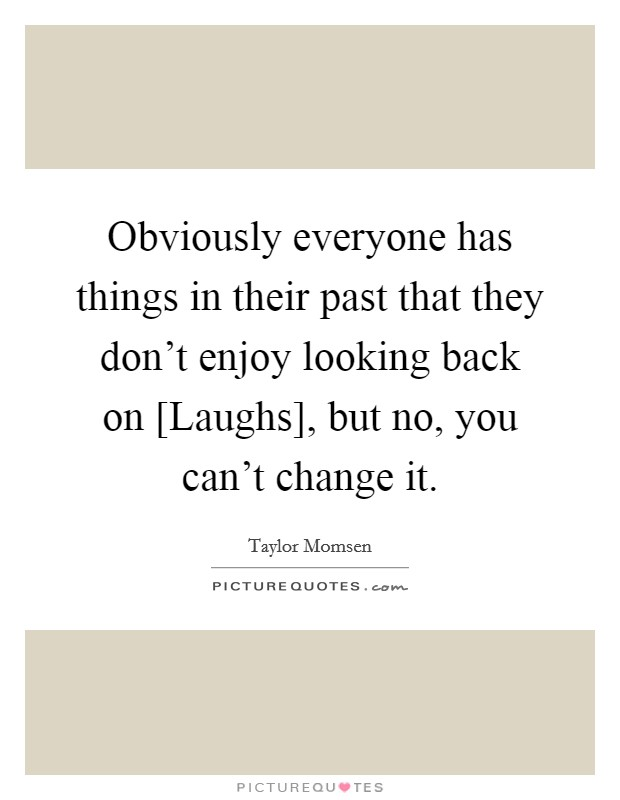 Obviously everyone has things in their past that they don't enjoy looking back on [Laughs], but no, you can't change it Picture Quote #1