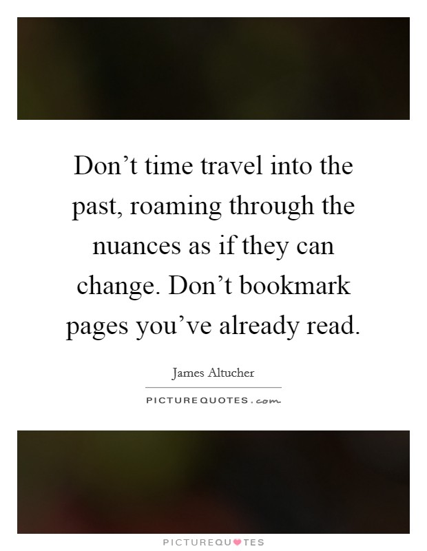 Don't time travel into the past, roaming through the nuances as if they can change. Don't bookmark pages you've already read Picture Quote #1