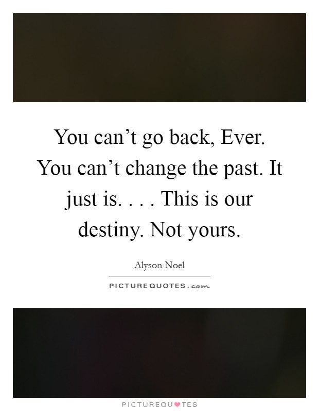 You can't go back, Ever. You can't change the past. It just is. . . . This is our destiny. Not yours Picture Quote #1