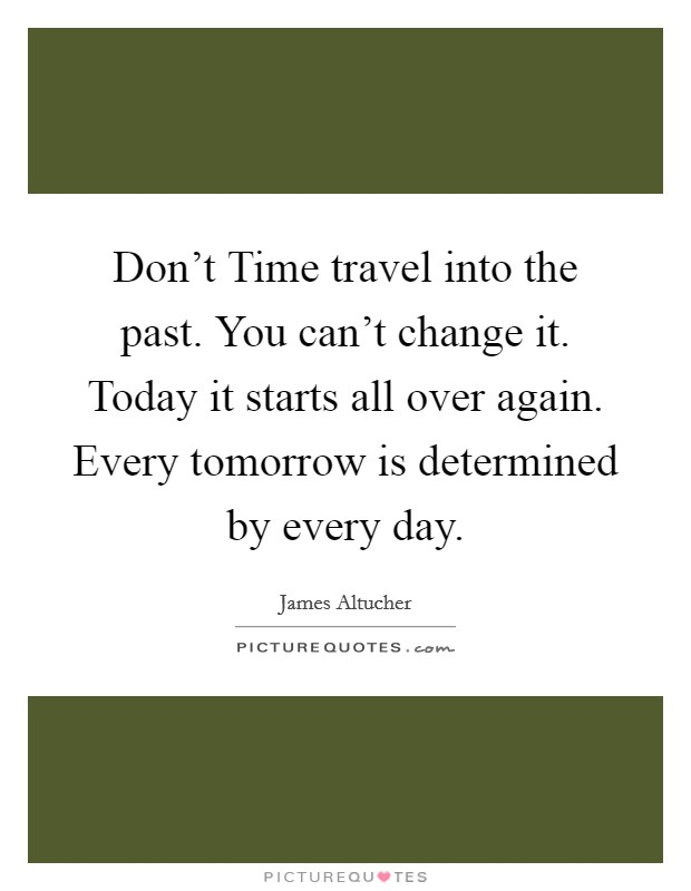 Don't Time travel into the past. You can't change it. Today it starts all over again. Every tomorrow is determined by every day Picture Quote #1