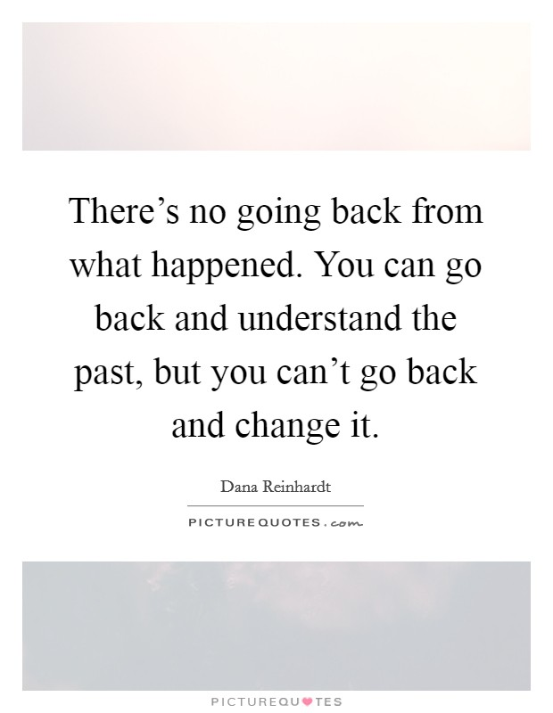 There's no going back from what happened. You can go back and understand the past, but you can't go back and change it Picture Quote #1