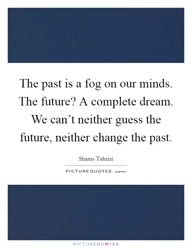 The past is a fog on our minds. The future? A complete dream. We can't neither guess the future, neither change the past Picture Quote #1