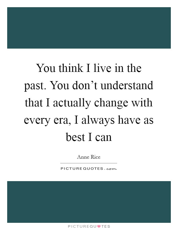 You think I live in the past. You don't understand that I actually change with every era, I always have as best I can Picture Quote #1