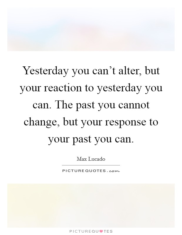 Yesterday you can't alter, but your reaction to yesterday you can. The past you cannot change, but your response to your past you can Picture Quote #1