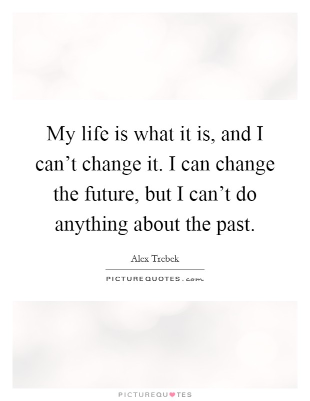 My life is what it is, and I can't change it. I can change the future, but I can't do anything about the past Picture Quote #1