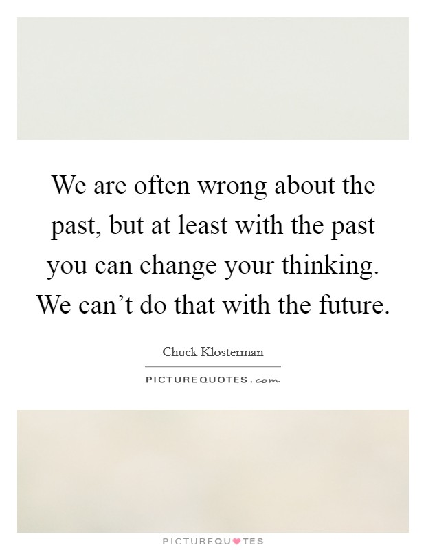 We are often wrong about the past, but at least with the past you can change your thinking. We can't do that with the future Picture Quote #1