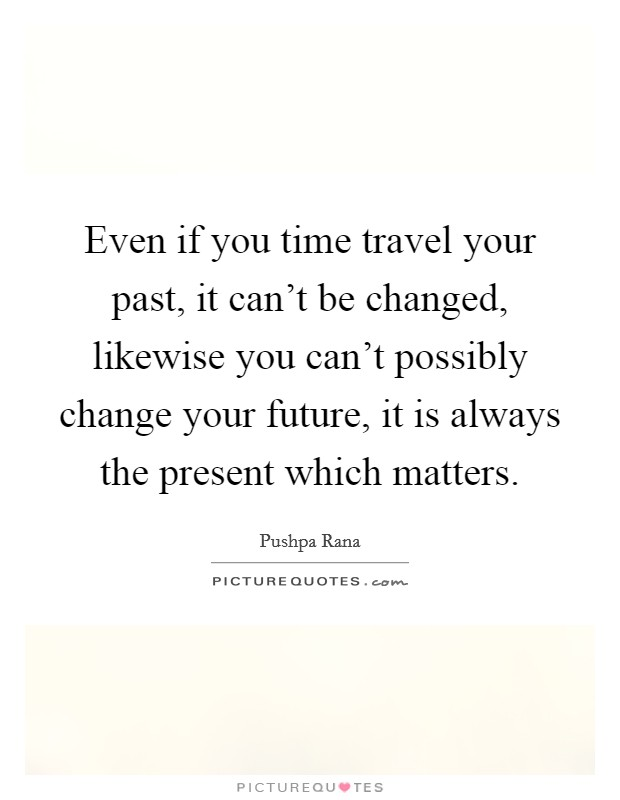 Even if you time travel your past, it can't be changed, likewise you can't possibly change your future, it is always the present which matters Picture Quote #1