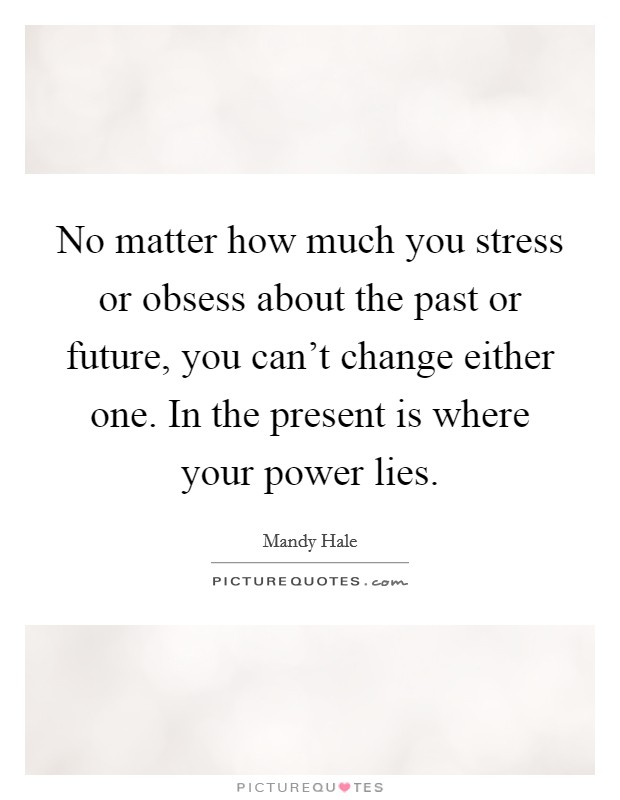 No matter how much you stress or obsess about the past or future, you can't change either one. In the present is where your power lies. Picture Quote #1