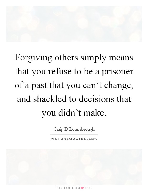 Forgiving others simply means that you refuse to be a prisoner of a past that you can't change, and shackled to decisions that you didn't make Picture Quote #1